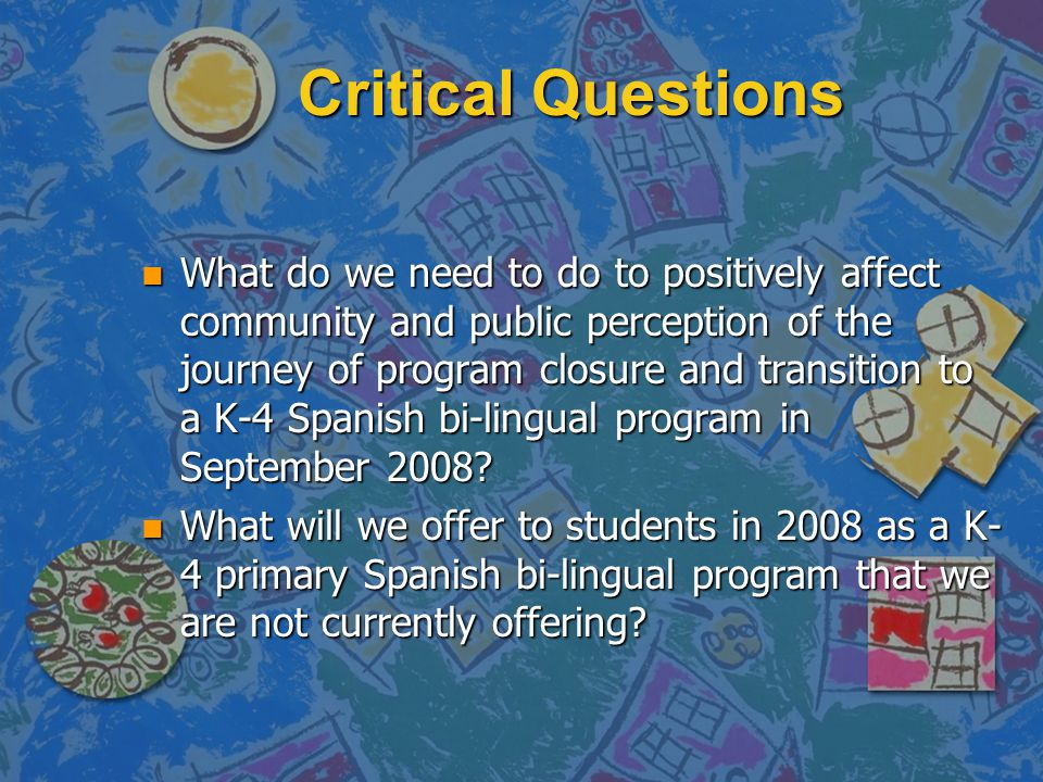 Critical Questions n What do we need to do to positively affect community and public perception of the journey of program closure and transition to a K-4 Spanish bi-lingual program in September 2008.
