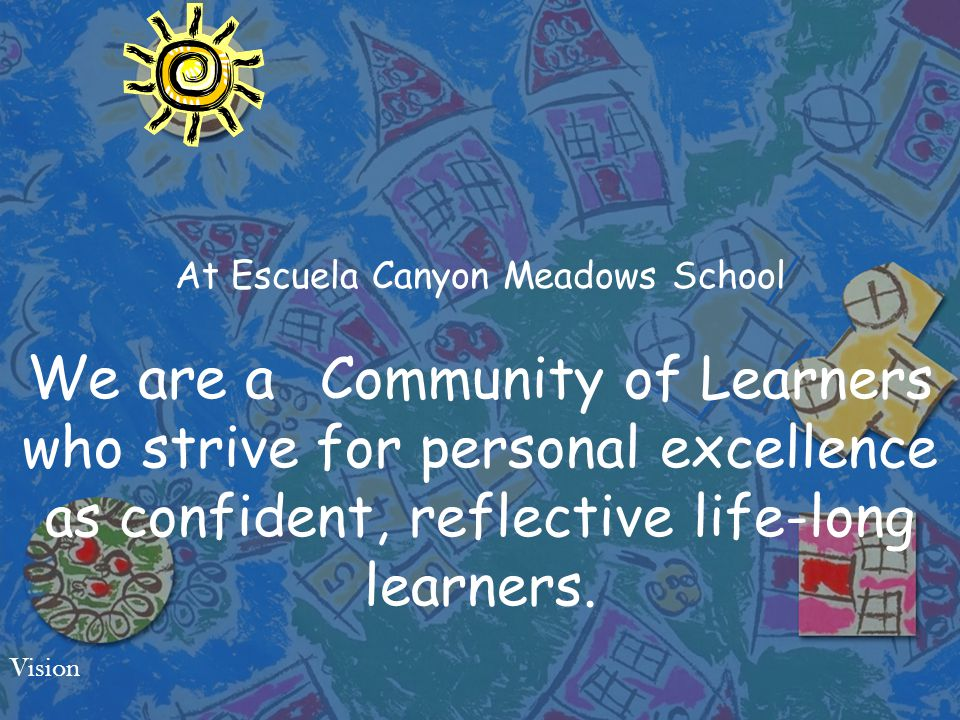 At Escuela Canyon Meadows School We are a Community of Learners who strive for personal excellence as confident, reflective life-long learners.