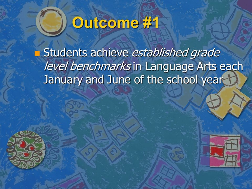 Outcome #1 n Students achieve established grade level benchmarks in Language Arts each January and June of the school year