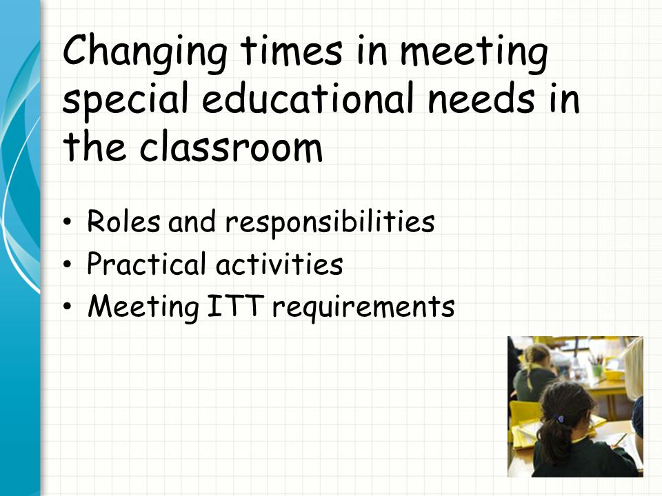 Changing times in meeting special educational needs in the classroom Roles and responsibilities Practical activities Meeting ITT requirements