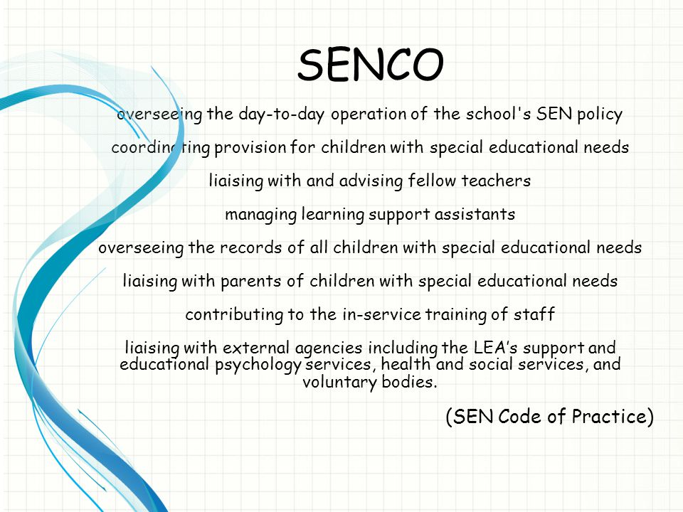 SENCO overseeing the day-to-day operation of the school's SEN policy coordinating provision for children with special educational needs liaising with