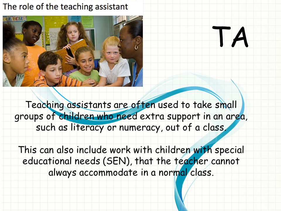 TA Teaching assistants are often used to take small groups of children who need extra support in an area, such as literacy or numeracy, out of a class.