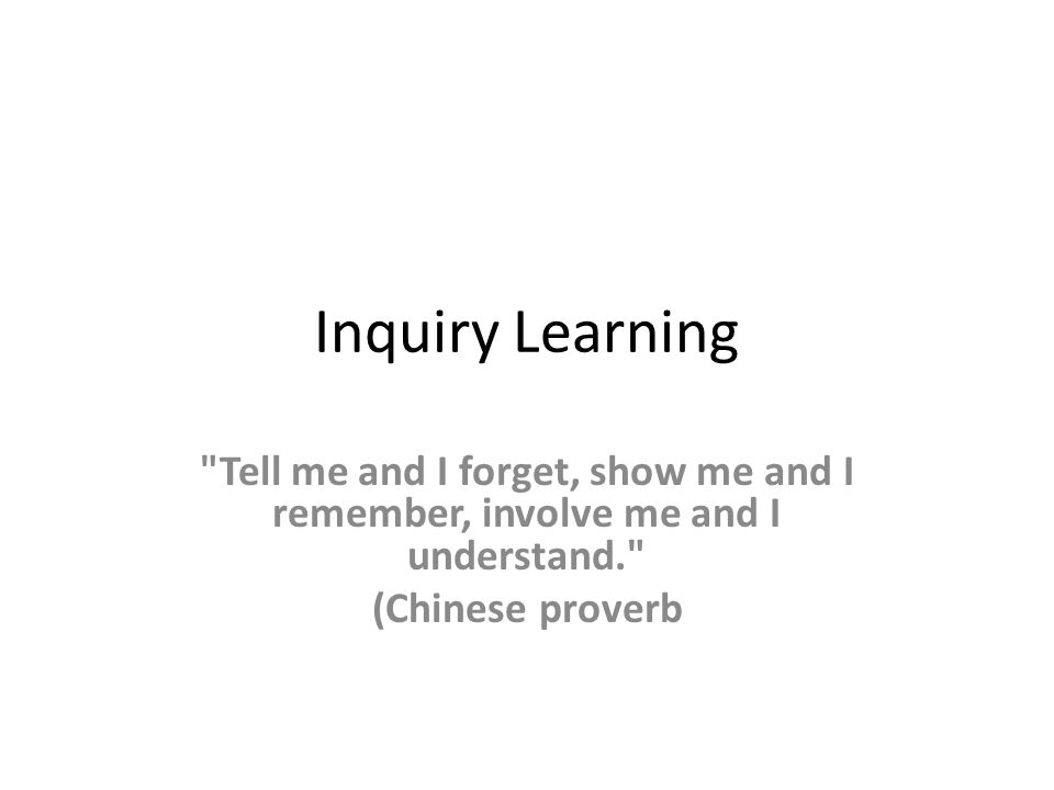 Inquiry Learning Tell me and I forget, show me and I remember, involve me and I understand. (Chinese proverb