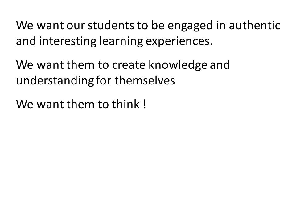 We want our students to be engaged in authentic and interesting learning experiences.