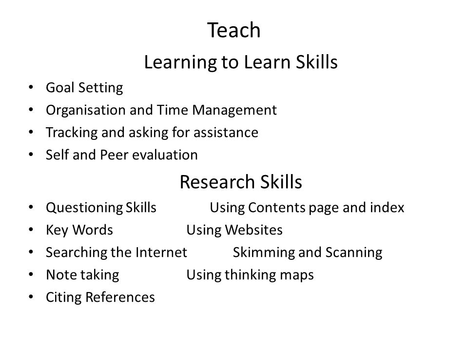 Teach Learning to Learn Skills Goal Setting Organisation and Time Management Tracking and asking for assistance Self and Peer evaluation Research Skills Questioning Skills Using Contents page and index Key Words Using Websites Searching the Internet Skimming and Scanning Note taking Using thinking maps Citing References