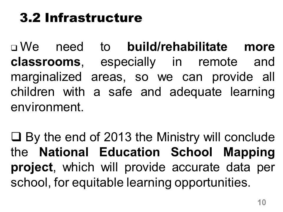 3.2 Infrastructure  We need to build/rehabilitate more classrooms, especially in remote and marginalized areas, so we can provide all children with a safe and adequate learning environment.