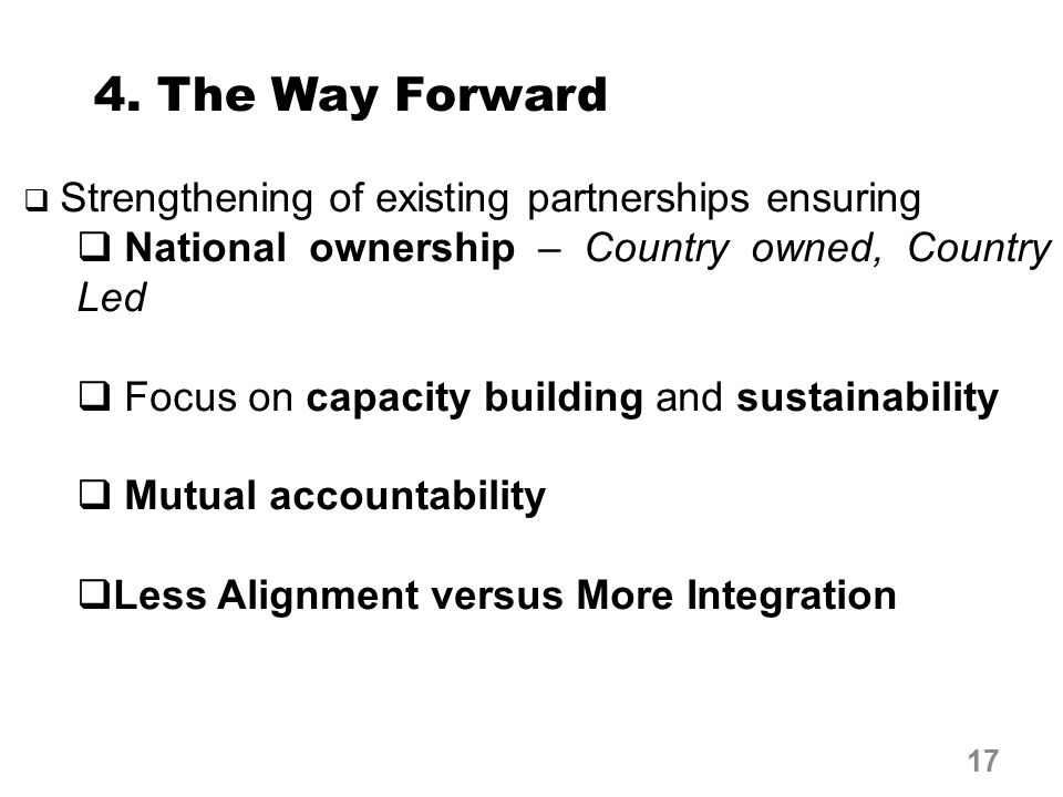 4. The Way Forward  Strengthening of existing partnerships ensuring  National ownership – Country owned, Country Led  Focus on capacity building an
