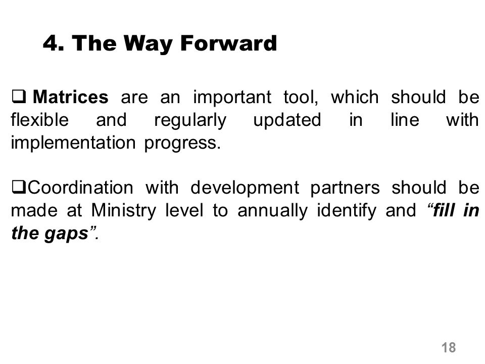 4. The Way Forward  Matrices are an important tool, which should be flexible and regularly updated in line with implementation progress.  Coordinati