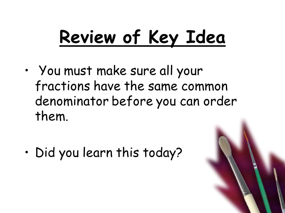 Review of Key Idea You must make sure all your fractions have the same common denominator before you can order them. Did you learn this today?
