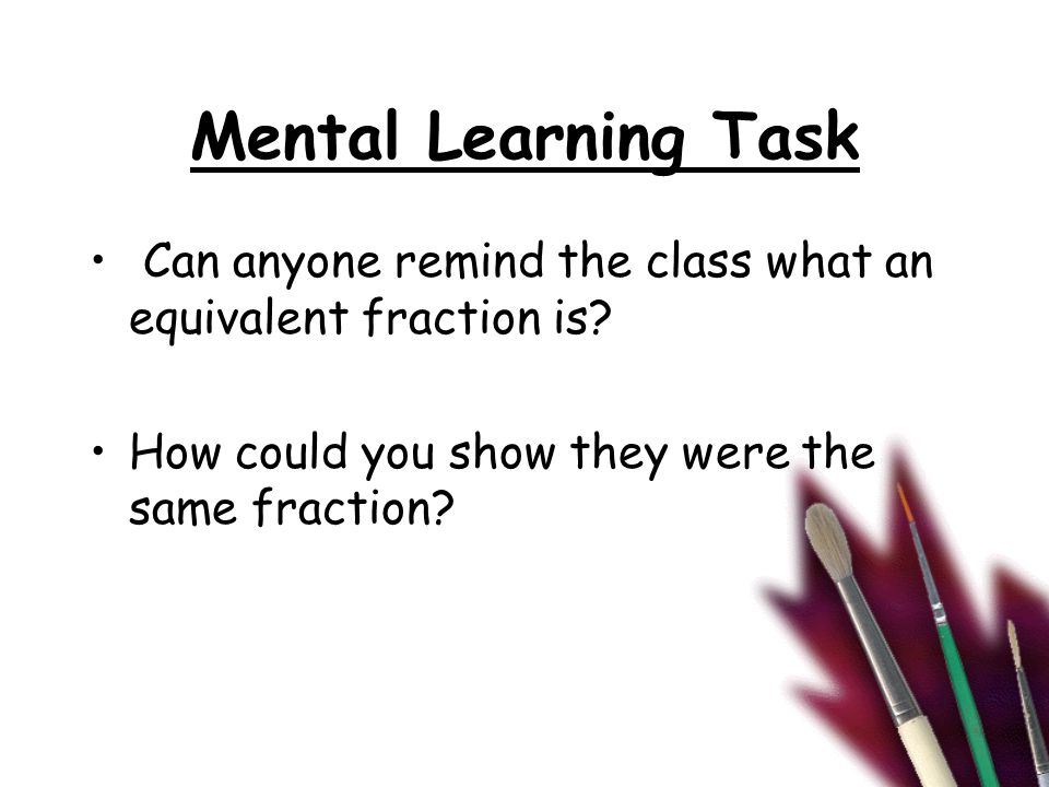 Mental Learning Task Can anyone remind the class what an equivalent fraction is? How could you show they were the same fraction?