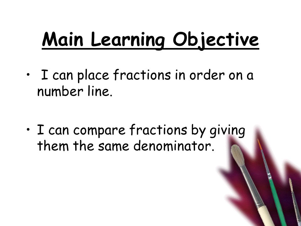 Main Learning Objective I can place fractions in order on a number line. I can compare fractions by giving them the same denominator.
