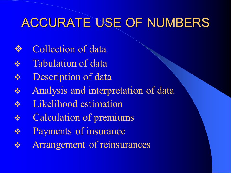 ACCURATE USE OF NUMBERS  Collection of data  Tabulation of data  Description of data  Analysis and interpretation of data  Likelihood estimation  Calculation of premiums  Payments of insurance  Arrangement of reinsurances