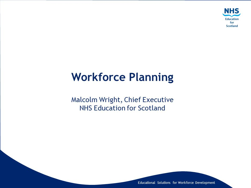 Educational Solutions for Workforce Development Workforce Planning Malcolm Wright, Chief Executive NHS Education for Scotland