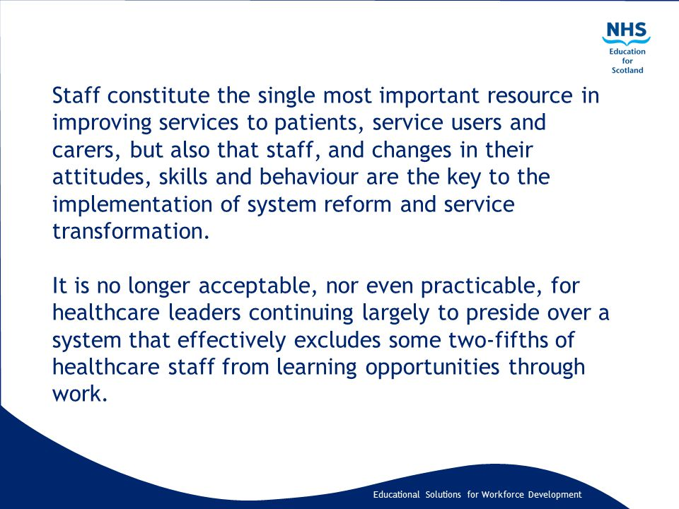 Educational Solutions for Workforce Development Staff constitute the single most important resource in improving services to patients, service users and carers, but also that staff, and changes in their attitudes, skills and behaviour are the key to the implementation of system reform and service transformation.