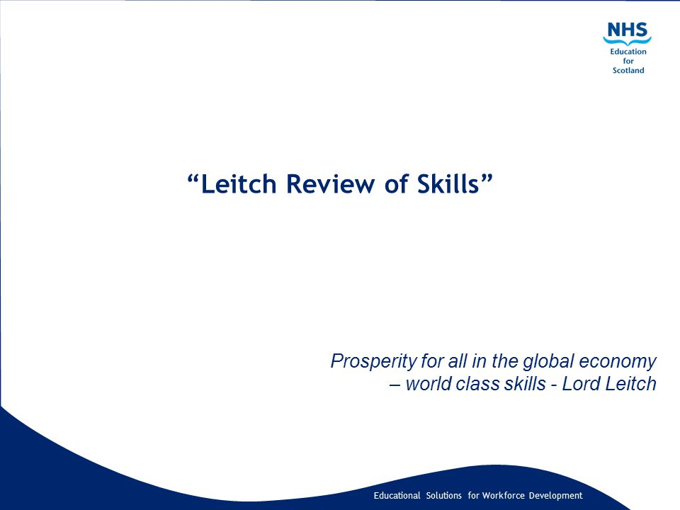 """Educational Solutions for Workforce Development """"Leitch Review of Skills"""" Prosperity for all in the global economy – world class skills - Lord Leitch"""