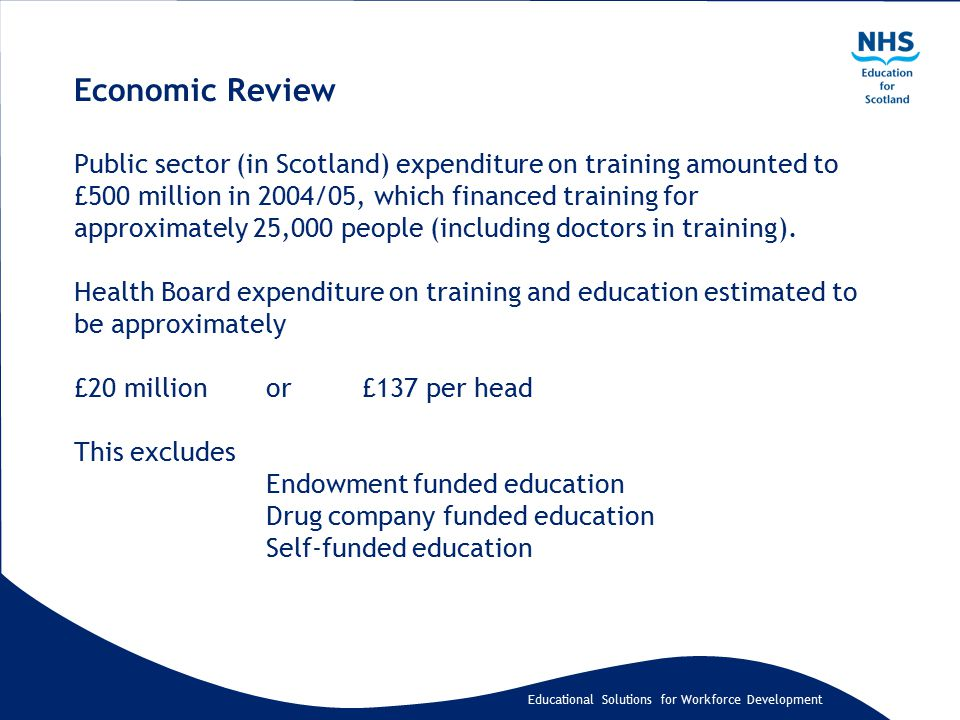 Educational Solutions for Workforce Development Economic Review Public sector (in Scotland) expenditure on training amounted to £500 million in 2004/05, which financed training for approximately 25,000 people (including doctors in training).