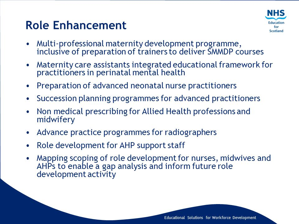 Educational Solutions for Workforce Development Role Enhancement Multi-professional maternity development programme, inclusive of preparation of trainers to deliver SMMDP courses Maternity care assistants integrated educational framework for practitioners in perinatal mental health Preparation of advanced neonatal nurse practitioners Succession planning programmes for advanced practitioners Non medical prescribing for Allied Health professions and midwifery Advance practice programmes for radiographers Role development for AHP support staff Mapping scoping of role development for nurses, midwives and AHPs to enable a gap analysis and inform future role development activity