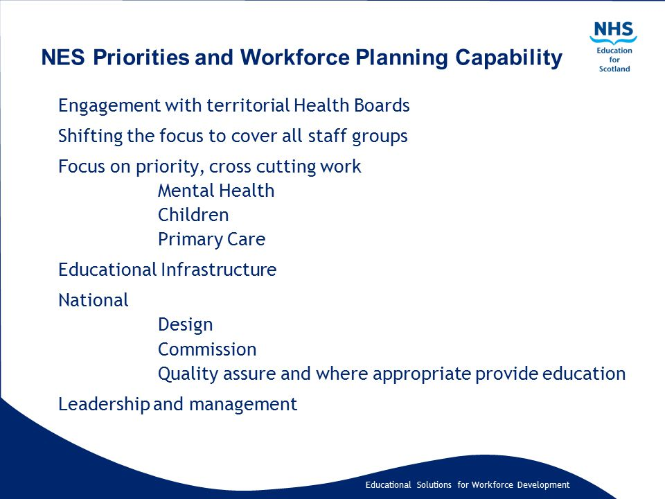 Educational Solutions for Workforce Development Engagement with territorial Health Boards Shifting the focus to cover all staff groups Focus on priority, cross cutting work Mental Health Children Primary Care Educational Infrastructure National Design Commission Quality assure and where appropriate provide education Leadership and management NES Priorities and Workforce Planning Capability