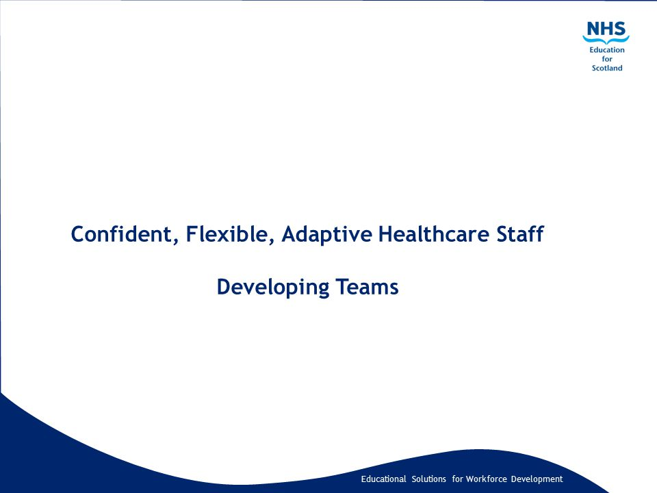 Educational Solutions for Workforce Development Confident, Flexible, Adaptive Healthcare Staff Developing Teams
