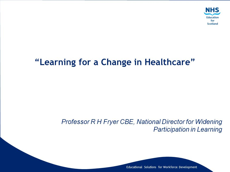 Educational Solutions for Workforce Development Learning for a Change in Healthcare Professor R H Fryer CBE, National Director for Widening Participation in Learning