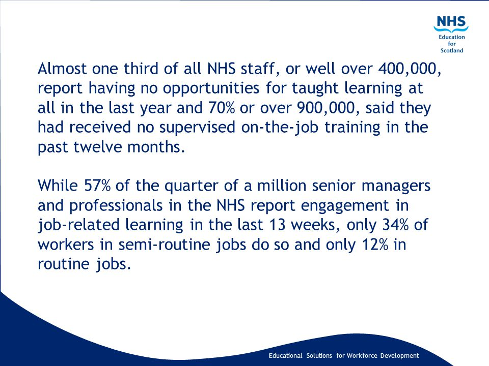 Educational Solutions for Workforce Development Almost one third of all NHS staff, or well over 400,000, report having no opportunities for taught lea