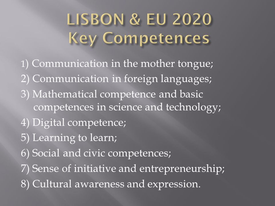 1 ) Communication in the mother tongue; 2) Communication in foreign languages; 3) Mathematical competence and basic competences in science and technology; 4) Digital competence; 5) Learning to learn; 6) Social and civic competences; 7) Sense of initiative and entrepreneurship; 8) Cultural awareness and expression.
