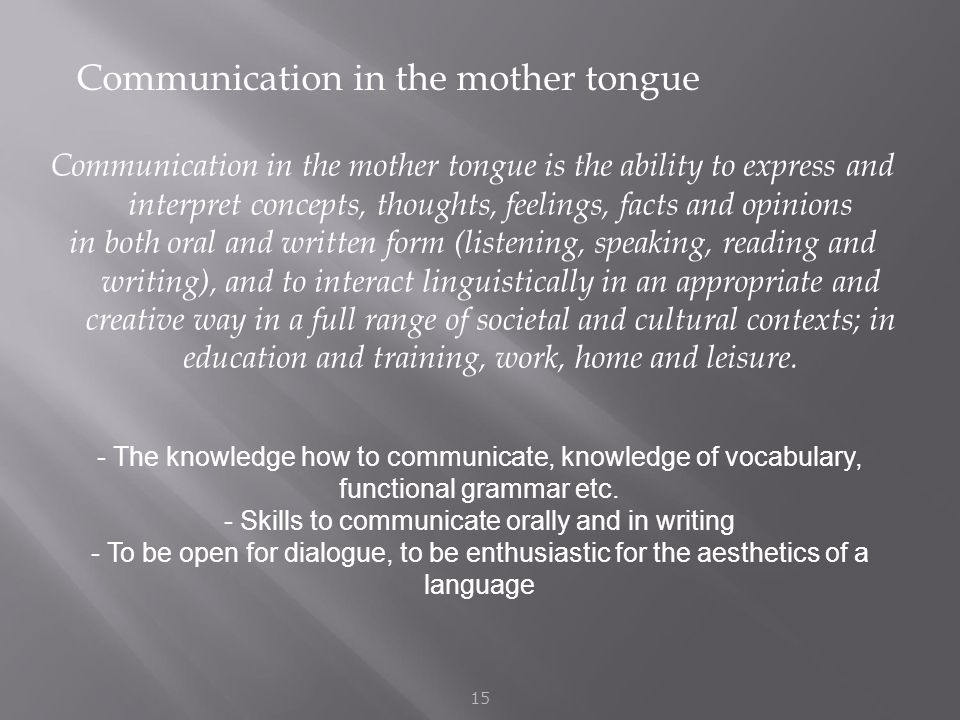 Communication in the mother tongue 15 Communication in the mother tongue is the ability to express and interpret concepts, thoughts, feelings, facts and opinions in both oral and written form (listening, speaking, reading and writing), and to interact linguistically in an appropriate and creative way in a full range of societal and cultural contexts; in education and training, work, home and leisure.
