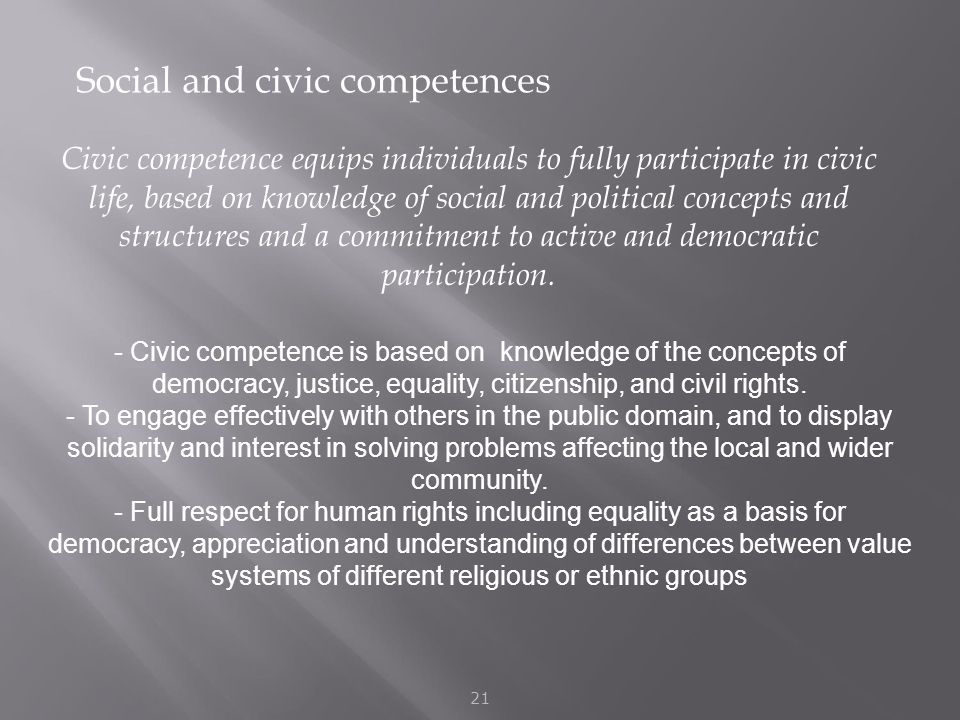 Social and civic competences 21 Civic competence equips individuals to fully participate in civic life, based on knowledge of social and political concepts and structures and a commitment to active and democratic participation.