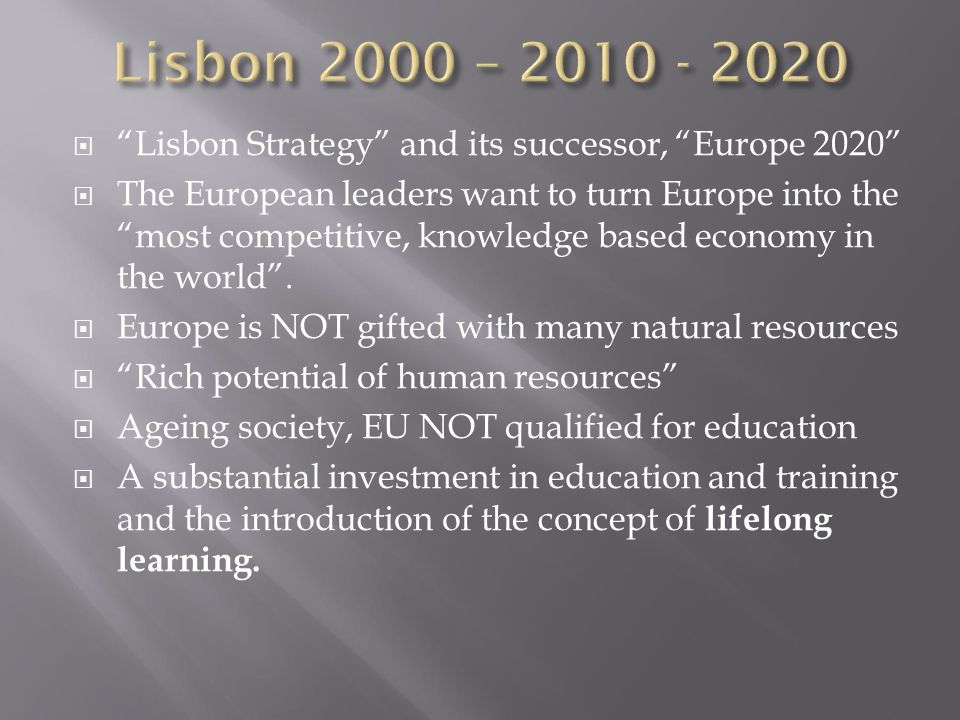  Lisbon Strategy and its successor, Europe 2020  The European leaders want to turn Europe into the most competitive, knowledge based economy in the world .
