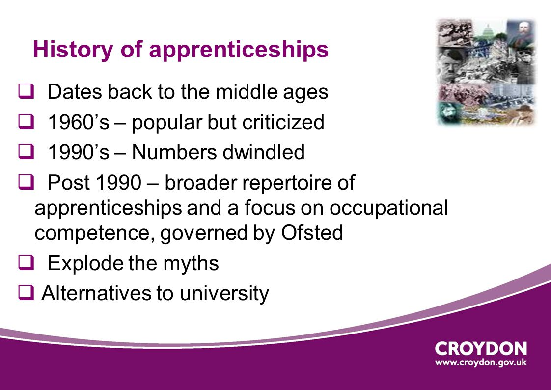 History of apprenticeships  Dates back to the middle ages  1960's – popular but criticized  1990's – Numbers dwindled  Post 1990 – broader repertoire of apprenticeships and a focus on occupational competence, governed by Ofsted  Explode the myths  Alternatives to university