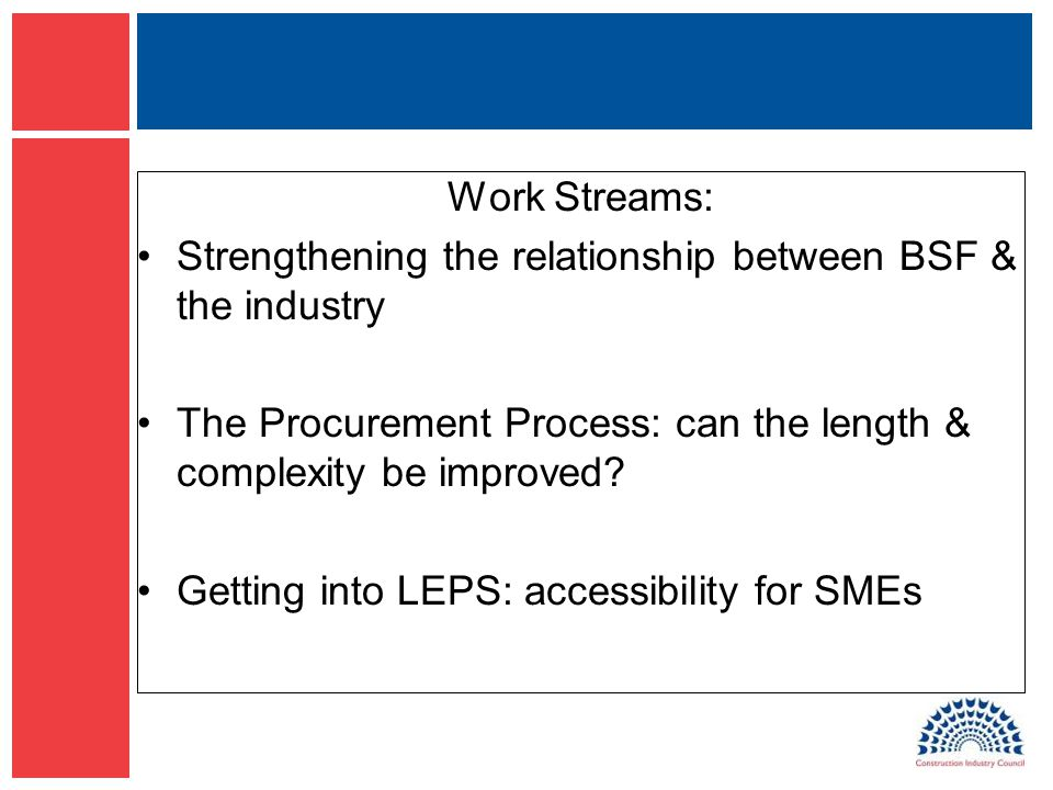 Work Streams: Strengthening the relationship between BSF & the industry The Procurement Process: can the length & complexity be improved.