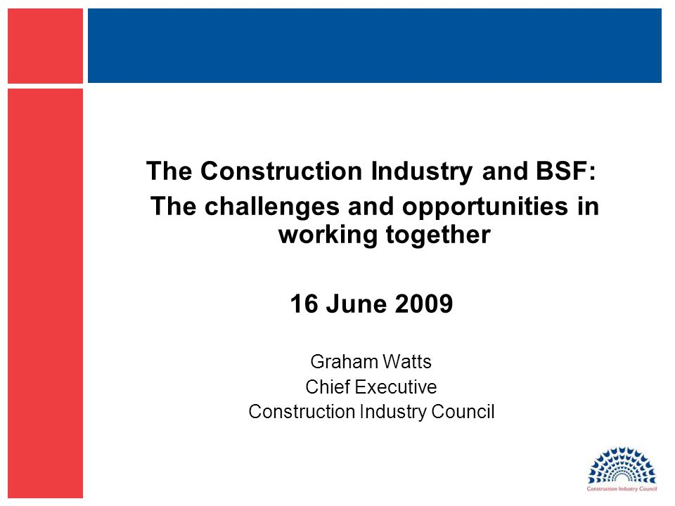 The Construction Industry and BSF: The challenges and opportunities in working together 16 June 2009 Graham Watts Chief Executive Construction Industry Council
