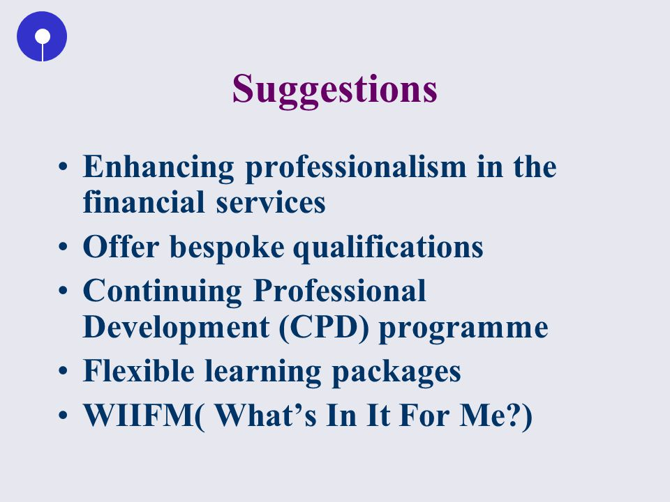 Suggestions Enhancing professionalism in the financial services Offer bespoke qualifications Continuing Professional Development (CPD) programme Flexible learning packages WIIFM( What's In It For Me?)