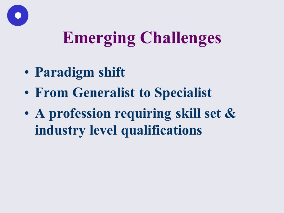 Emerging Challenges Paradigm shift From Generalist to Specialist A profession requiring skill set & industry level qualifications