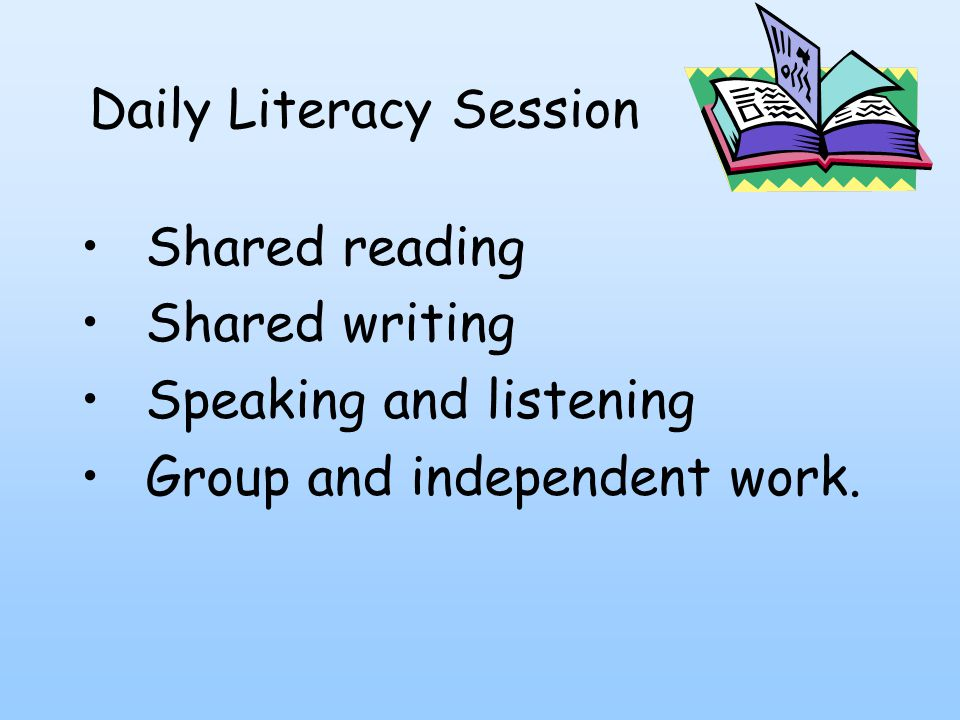 Daily Literacy Session Shared reading Shared writing Speaking and listening Group and independent work.