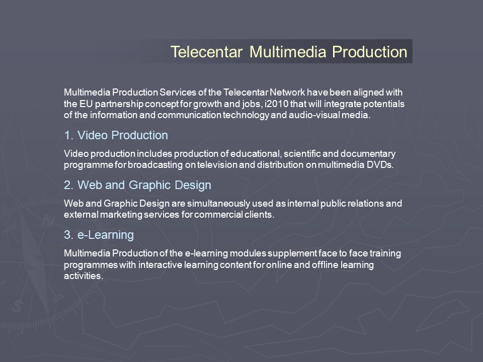 Telecentar Multimedia Production Multimedia Production Services of the Telecentar Network have been aligned with the EU partnership concept for growth and jobs, i2010 that will integrate potentials of the information and communication technology and audio-visual media.
