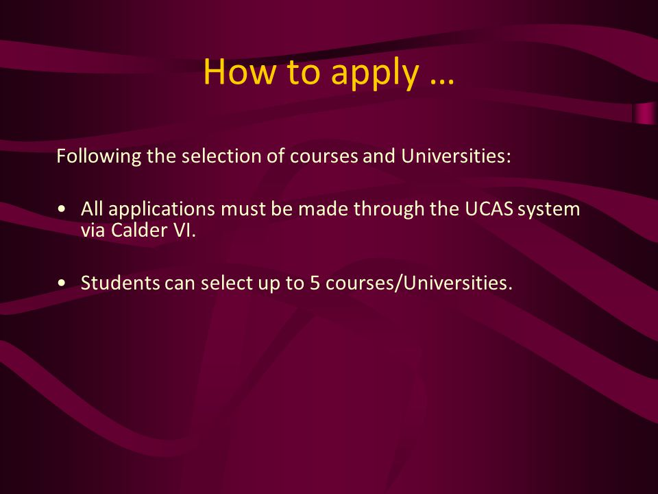 How to apply … Following the selection of courses and Universities: All applications must be made through the UCAS system via Calder VI.
