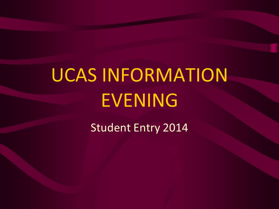 UCAS INFORMATION EVENING Student Entry 2014