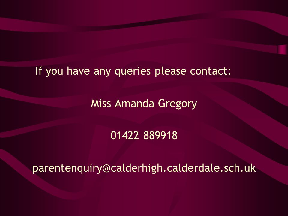 If you have any queries please contact: Miss Amanda Gregory 01422 889918 parentenquiry@calderhigh.calderdale.sch.uk