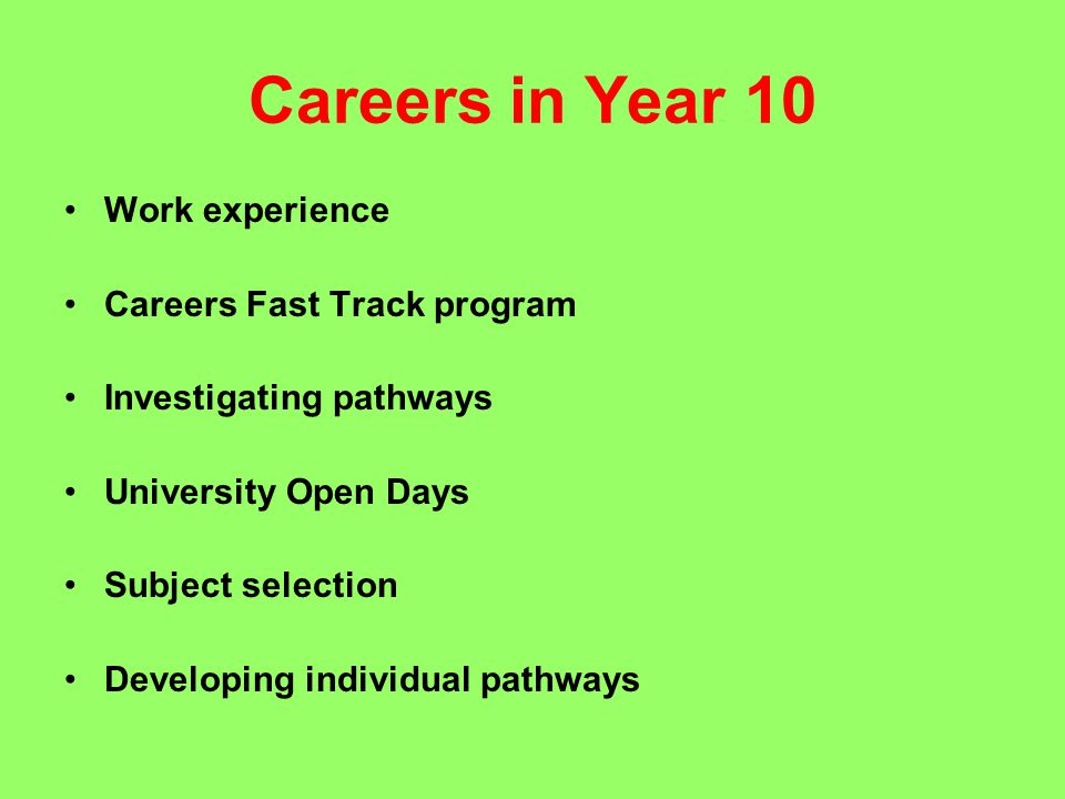 Careers in Year 10 Work experience Careers Fast Track program Investigating pathways University Open Days Subject selection Developing individual pathways