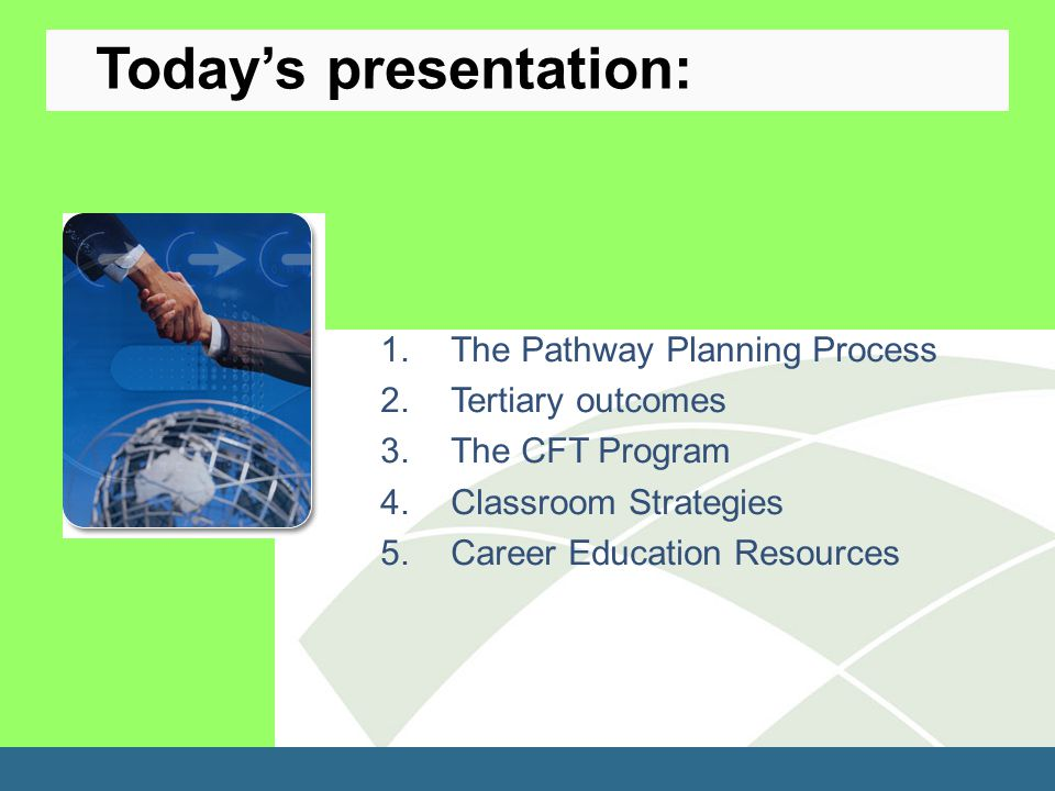 1.The Pathway Planning Process 2.Tertiary outcomes 3.The CFT Program 4.Classroom Strategies 5.Career Education Resources Today's presentation: