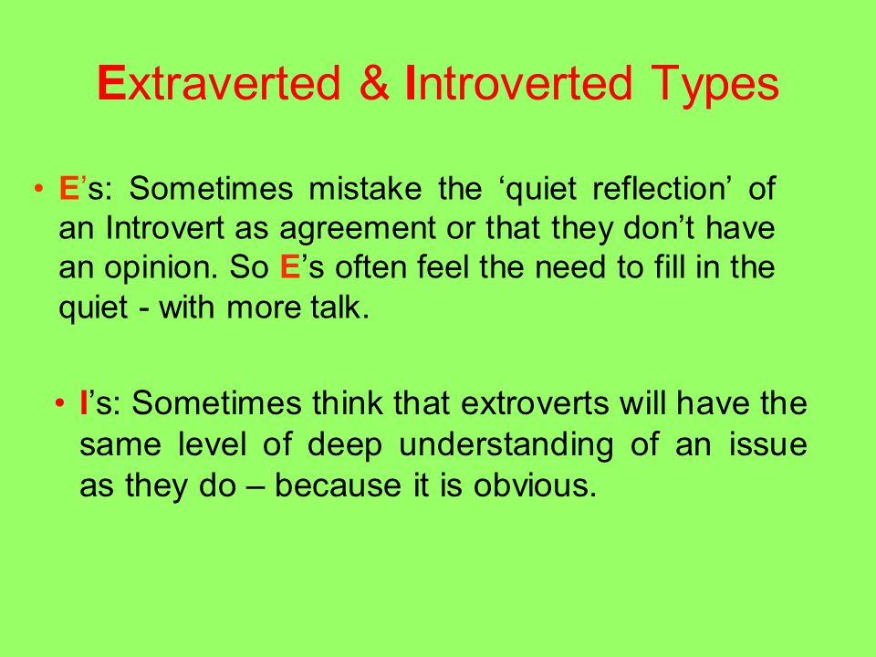 Extraverted & Introverted Types E's: Sometimes mistake the 'quiet reflection' of an Introvert as agreement or that they don't have an opinion.