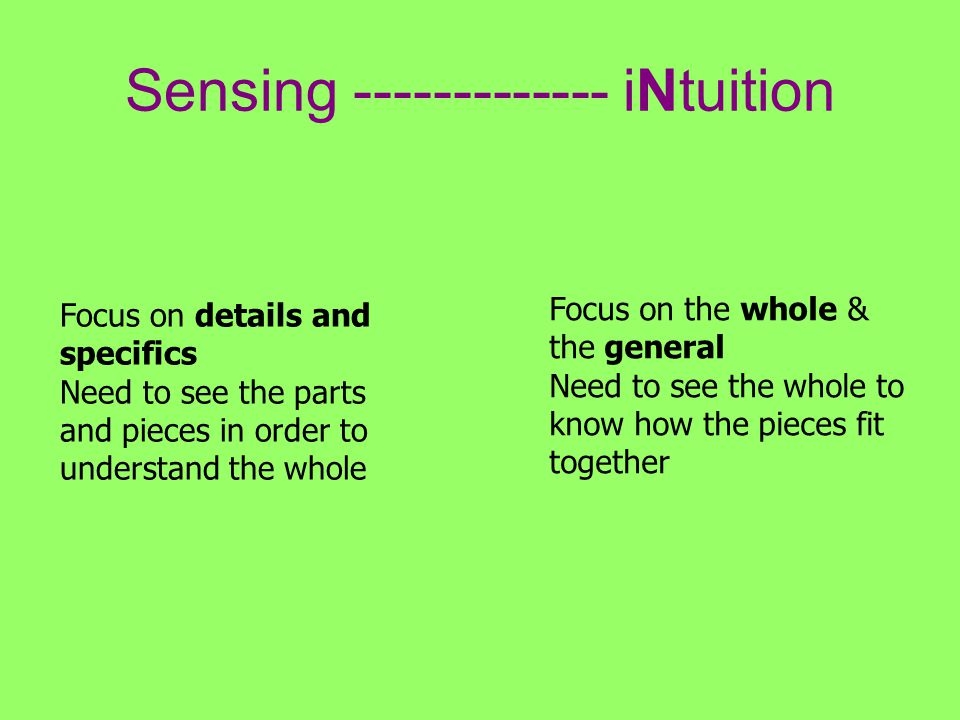 Sensing ------------- iNtuition Focus on details and specifics Need to see the parts and pieces in order to understand the whole Focus on the whole & the general Need to see the whole to know how the pieces fit together