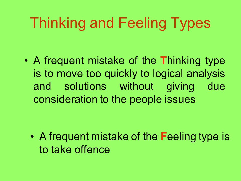 Thinking and Feeling Types A frequent mistake of the Thinking type is to move too quickly to logical analysis and solutions without giving due consideration to the people issues A frequent mistake of the Feeling type is to take offence