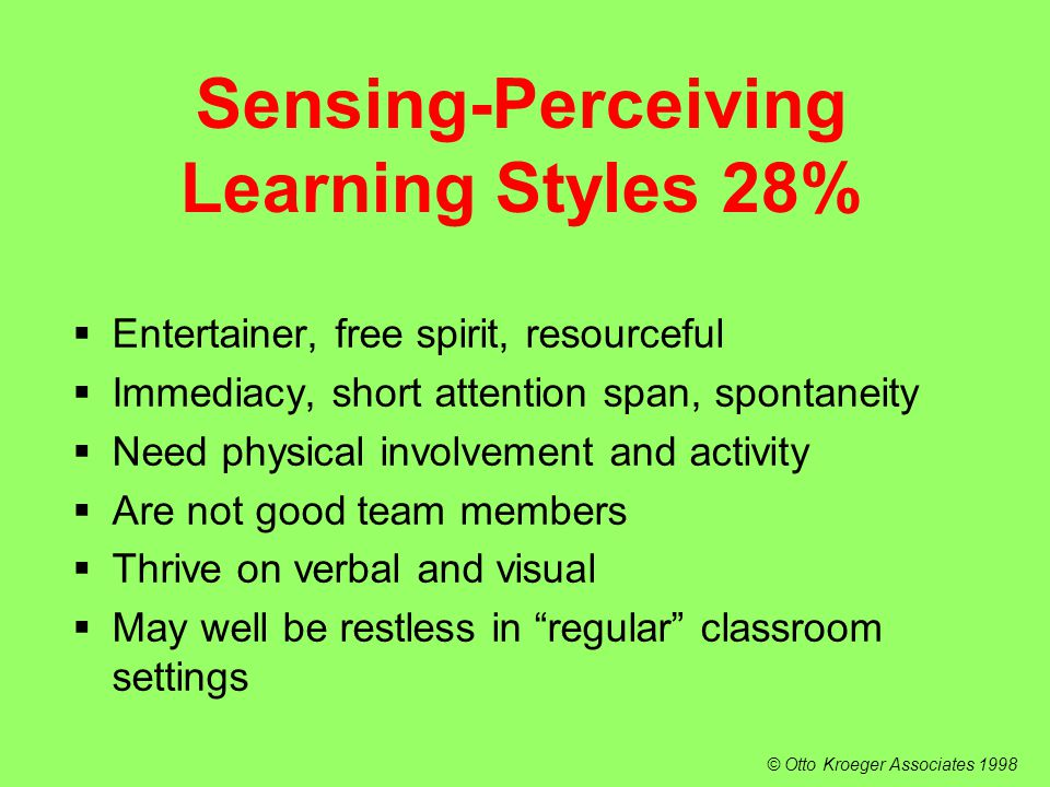  Entertainer, free spirit, resourceful  Immediacy, short attention span, spontaneity  Need physical involvement and activity  Are not good team members  Thrive on verbal and visual  May well be restless in regular classroom settings Sensing-Perceiving Learning Styles 28% © Otto Kroeger Associates 1998