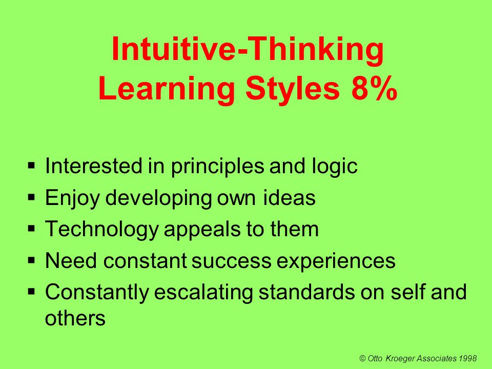  Interested in principles and logic  Enjoy developing own ideas  Technology appeals to them  Need constant success experiences  Constantly escalating standards on self and others Intuitive-Thinking Learning Styles 8% © Otto Kroeger Associates 1998