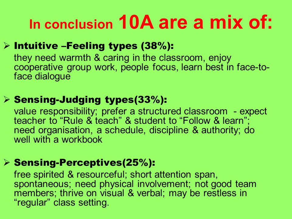  Intuitive –Feeling types (38%): they need warmth & caring in the classroom, enjoy cooperative group work, people focus, learn best in face-to- face dialogue  Sensing-Judging types(33%): value responsibility; prefer a structured classroom - expect teacher to Rule & teach & student to Follow & learn ; need organisation, a schedule, discipline & authority; do well with a workbook  Sensing-Perceptives(25%): free spirited & resourceful; short attention span, spontaneous; need physical involvement; not good team members; thrive on visual & verbal; may be restless in regular class setting.