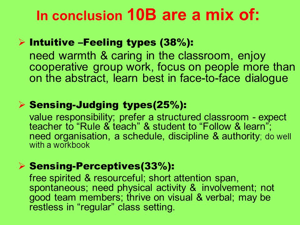 In conclusion 10B are a mix of:  Intuitive –Feeling types (38%): need warmth & caring in the classroom, enjoy cooperative group work, focus on people more than on the abstract, learn best in face-to-face dialogue  Sensing-Judging types(25%): value responsibility; prefer a structured classroom - expect teacher to Rule & teach & student to Follow & learn ; need organisation, a schedule, discipline & authority ; do well with a workbook  Sensing-Perceptives(33%): free spirited & resourceful; short attention span, spontaneous; need physical activity & involvement; not good team members; thrive on visual & verbal; may be restless in regular class setting.