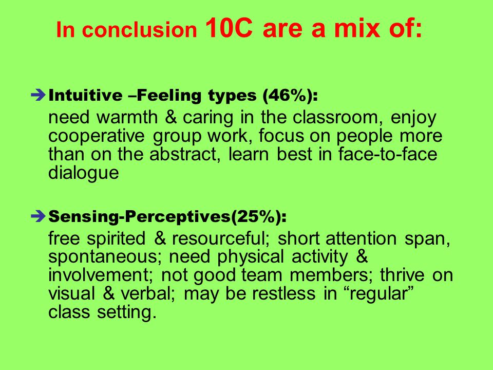 In conclusion 10C are a mix of:  Intuitive –Feeling types (46%): need warmth & caring in the classroom, enjoy cooperative group work, focus on people more than on the abstract, learn best in face-to-face dialogue  Sensing-Perceptives(25%): free spirited & resourceful; short attention span, spontaneous; need physical activity & involvement; not good team members; thrive on visual & verbal; may be restless in regular class setting.