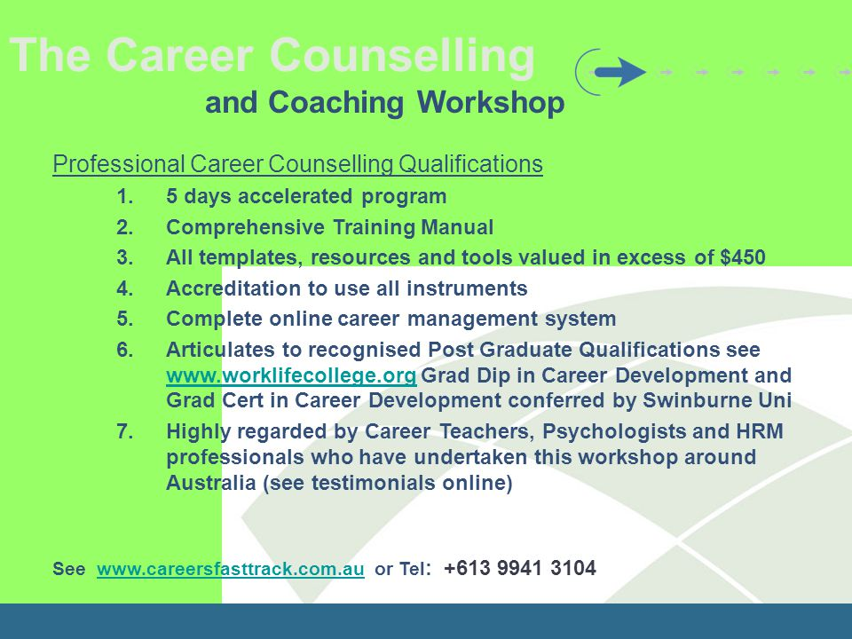 The Career Counselling and Coaching Workshop Professional Career Counselling Qualifications 1.5 days accelerated program 2.Comprehensive Training Manual 3.All templates, resources and tools valued in excess of $450 4.Accreditation to use all instruments 5.Complete online career management system 6.Articulates to recognised Post Graduate Qualifications see www.worklifecollege.org Grad Dip in Career Development and Grad Cert in Career Development conferred by Swinburne Uni www.worklifecollege.org 7.Highly regarded by Career Teachers, Psychologists and HRM professionals who have undertaken this workshop around Australia (see testimonials online) See www.careersfasttrack.com.au or Tel : +613 9941 3104www.careersfasttrack.com.au